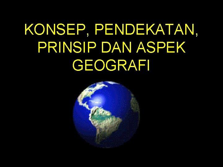 KONSEP, PENDEKATAN, PRINSIP DAN ASPEK GEOGRAFI