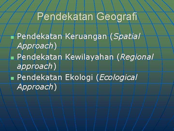 Pendekatan Geografi n n n Pendekatan Keruangan (Spatial Approach) Pendekatan Kewilayahan (Regional approach) Pendekatan