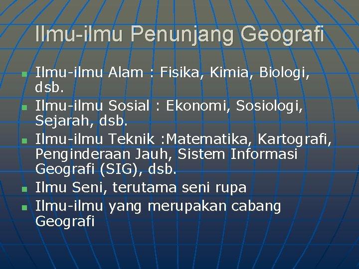 Ilmu-ilmu Penunjang Geografi n n n Ilmu-ilmu Alam : Fisika, Kimia, Biologi, dsb. Ilmu-ilmu