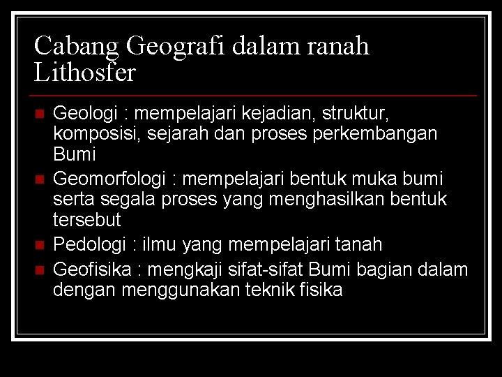 Cabang Geografi dalam ranah Lithosfer n n Geologi : mempelajari kejadian, struktur, komposisi, sejarah