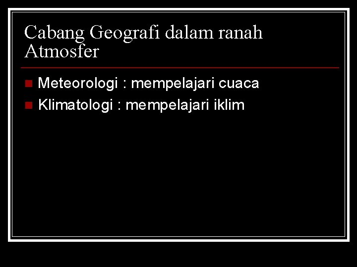 Cabang Geografi dalam ranah Atmosfer Meteorologi : mempelajari cuaca n Klimatologi : mempelajari iklim
