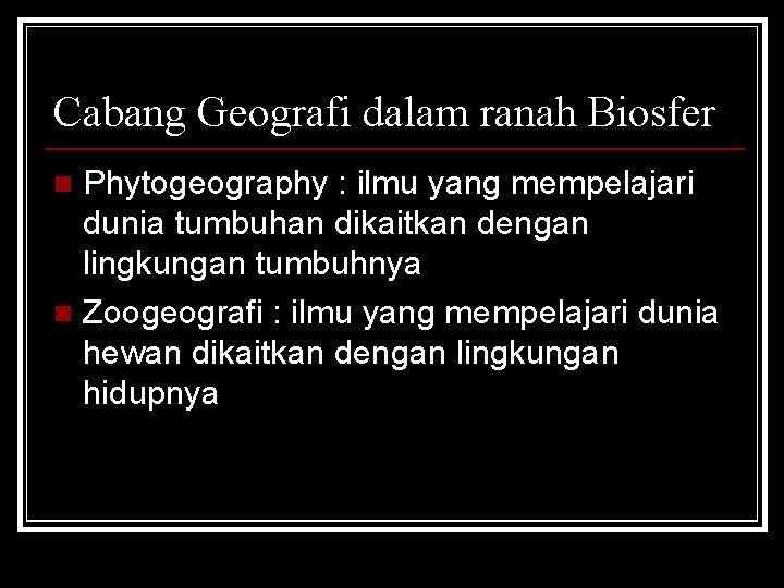 Cabang Geografi dalam ranah Biosfer Phytogeography : ilmu yang mempelajari dunia tumbuhan dikaitkan dengan