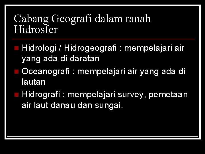 Cabang Geografi dalam ranah Hidrosfer Hidrologi / Hidrogeografi : mempelajari air yang ada di