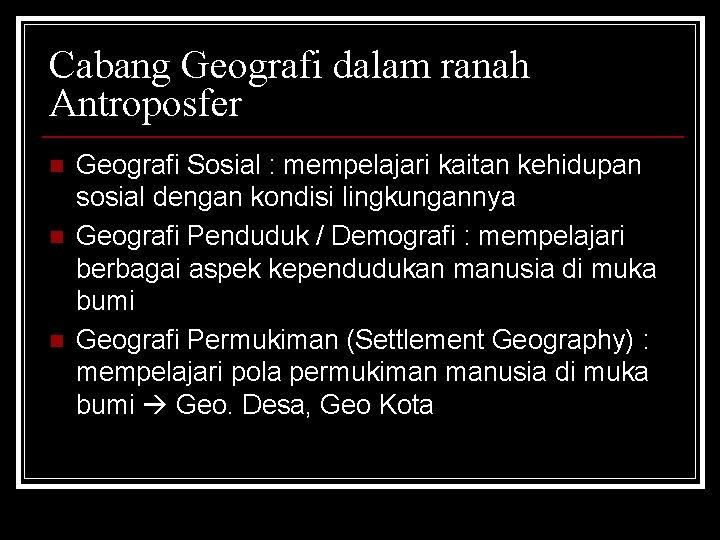 Cabang Geografi dalam ranah Antroposfer n n n Geografi Sosial : mempelajari kaitan kehidupan