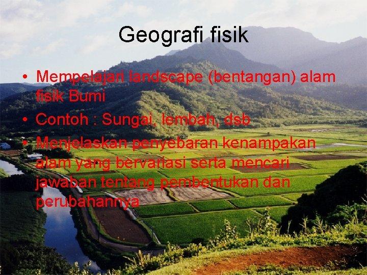 Geografi fisik • Mempelajari landscape (bentangan) alam fisik Bumi • Contoh : Sungai, lembah,
