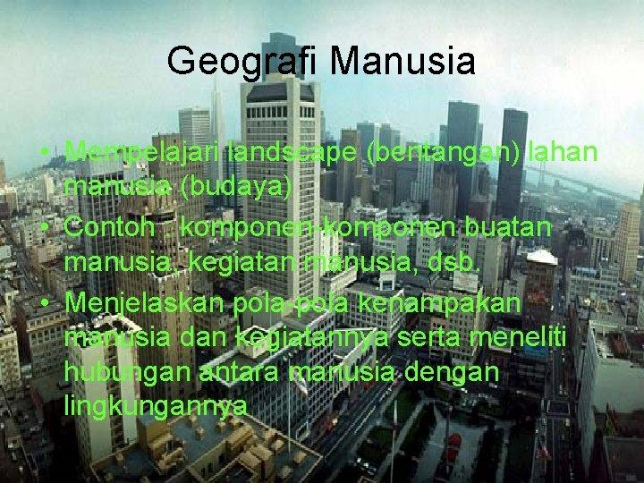 Geografi Manusia • Mempelajari landscape (bentangan) lahan manusia (budaya) • Contoh : komponen-komponen buatan