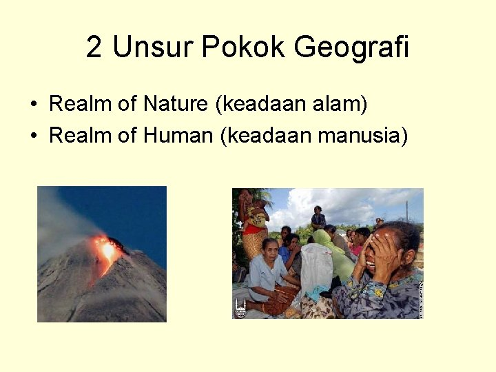2 Unsur Pokok Geografi • Realm of Nature (keadaan alam) • Realm of Human