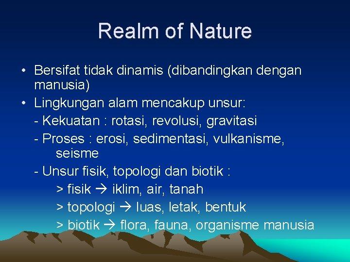 Realm of Nature • Bersifat tidak dinamis (dibandingkan dengan manusia) • Lingkungan alam mencakup