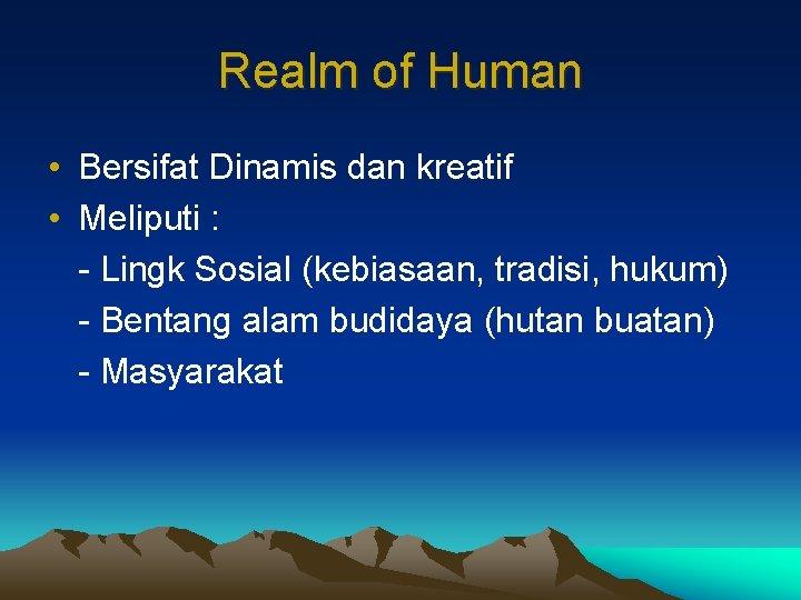 Realm of Human • Bersifat Dinamis dan kreatif • Meliputi : - Lingk Sosial