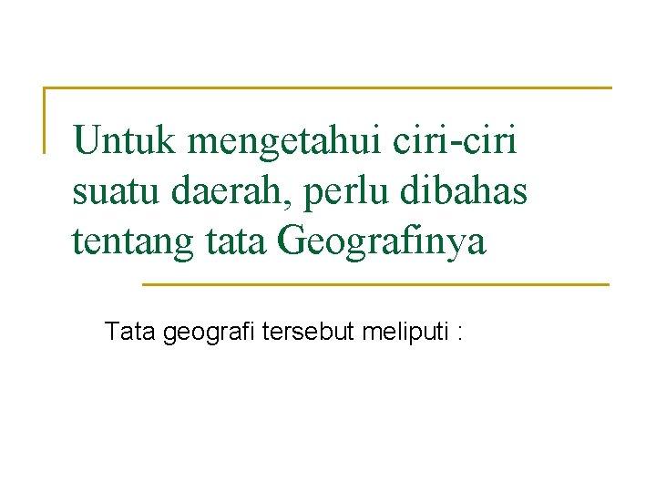 Untuk mengetahui ciri-ciri suatu daerah, perlu dibahas tentang tata Geografinya Tata geografi tersebut meliputi