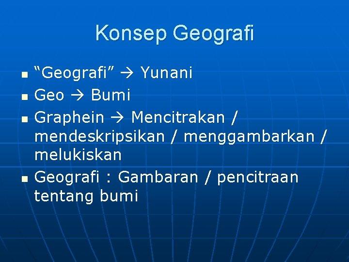 """Konsep Geografi n n """"Geografi"""" Yunani Geo Bumi Graphein Mencitrakan / mendeskripsikan / menggambarkan"""