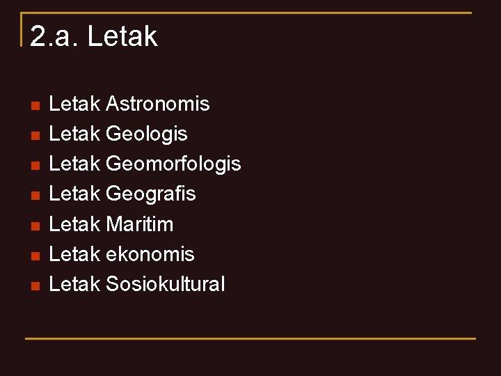 2. a. Letak n n n n Letak Astronomis Letak Geologis Letak Geomorfologis Letak
