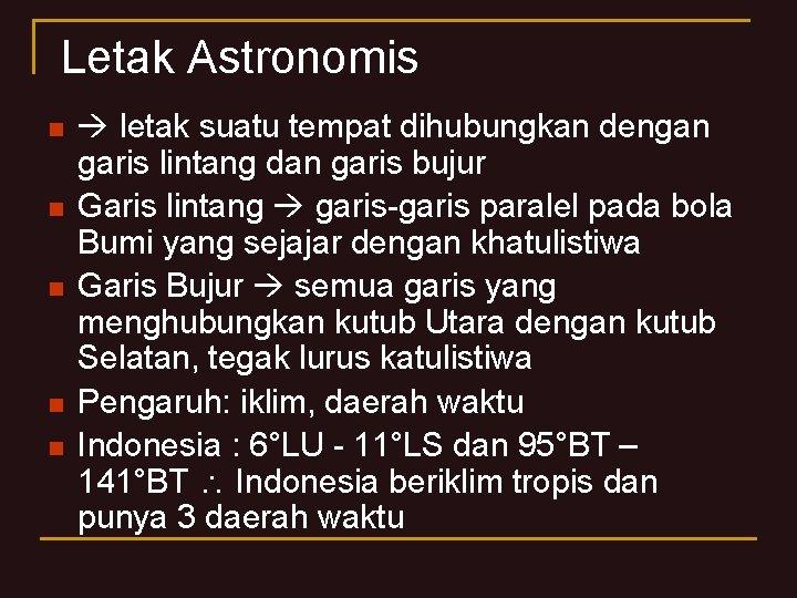 Letak Astronomis n n n letak suatu tempat dihubungkan dengan garis lintang dan garis
