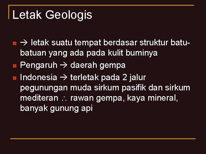 Letak Geologis n n n letak suatu tempat berdasar struktur batuan yang ada pada