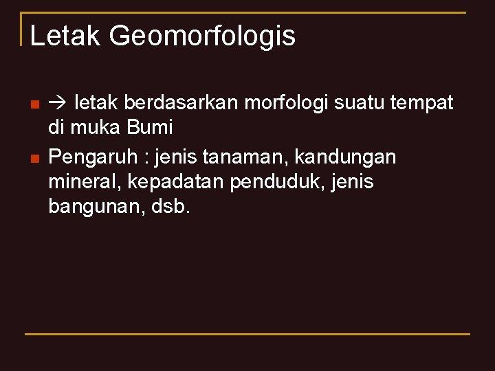 Letak Geomorfologis n n letak berdasarkan morfologi suatu tempat di muka Bumi Pengaruh :