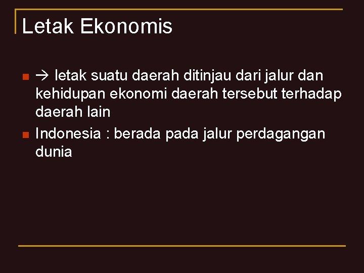 Letak Ekonomis n n letak suatu daerah ditinjau dari jalur dan kehidupan ekonomi daerah
