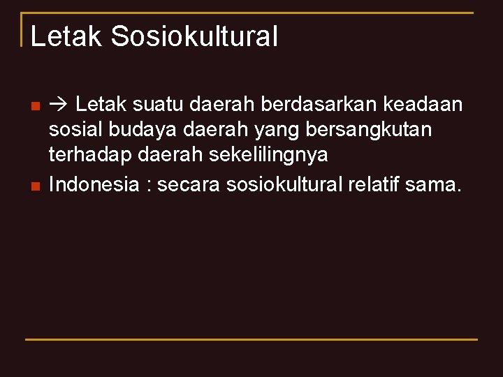 Letak Sosiokultural n n Letak suatu daerah berdasarkan keadaan sosial budaya daerah yang bersangkutan