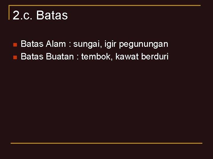 2. c. Batas n n Batas Alam : sungai, igir pegunungan Batas Buatan :
