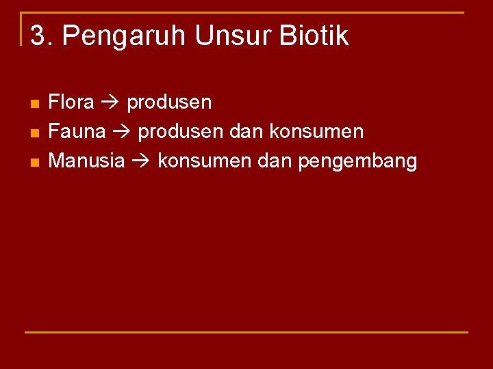 3. Pengaruh Unsur Biotik n n n Flora produsen Fauna produsen dan konsumen Manusia