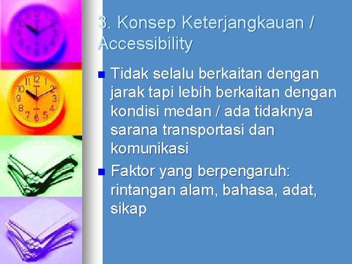 3. Konsep Keterjangkauan / Accessibility Tidak selalu berkaitan dengan jarak tapi lebih berkaitan dengan