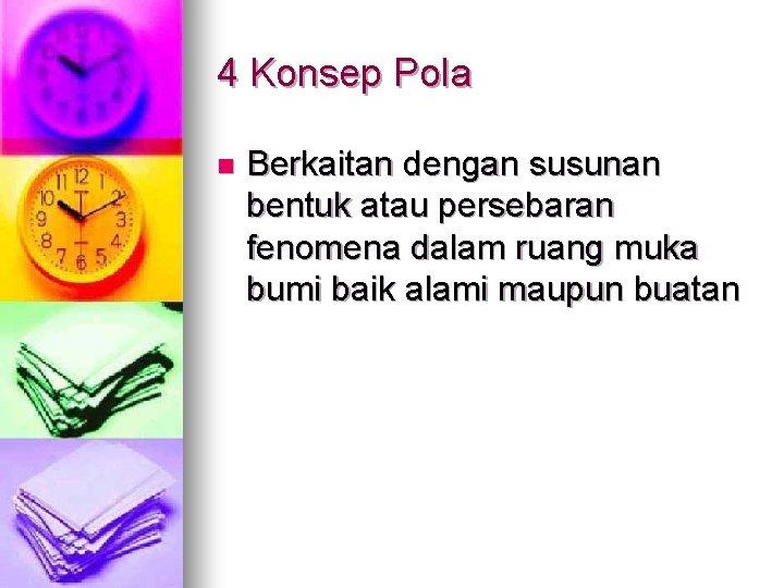 4 Konsep Pola n Berkaitan dengan susunan bentuk atau persebaran fenomena dalam ruang muka