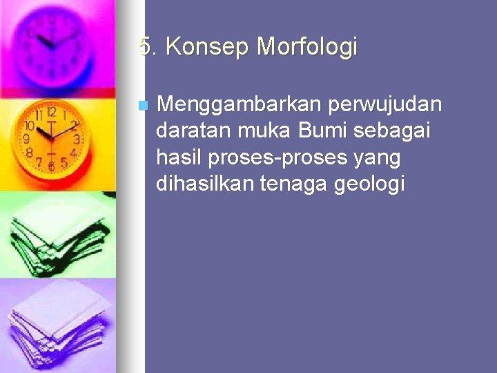5. Konsep Morfologi n Menggambarkan perwujudan daratan muka Bumi sebagai hasil proses-proses yang dihasilkan