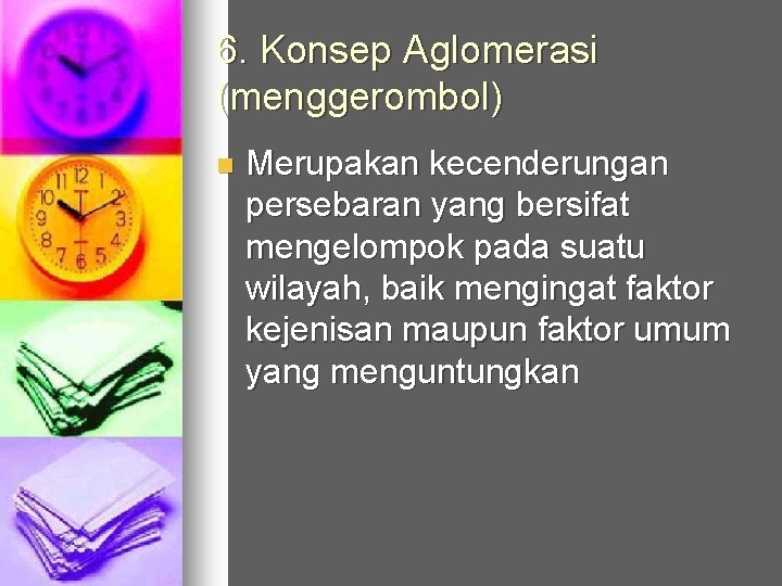 6. Konsep Aglomerasi (menggerombol) n Merupakan kecenderungan persebaran yang bersifat mengelompok pada suatu wilayah,