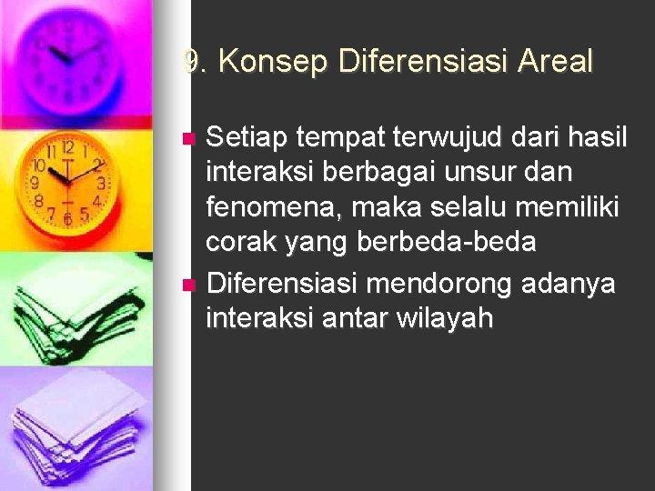 9. Konsep Diferensiasi Areal Setiap tempat terwujud dari hasil interaksi berbagai unsur dan fenomena,