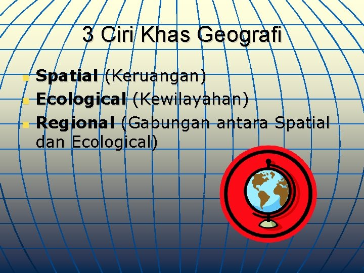 3 Ciri Khas Geografi n n n Spatial (Keruangan) Ecological (Kewilayahan) Regional (Gabungan antara