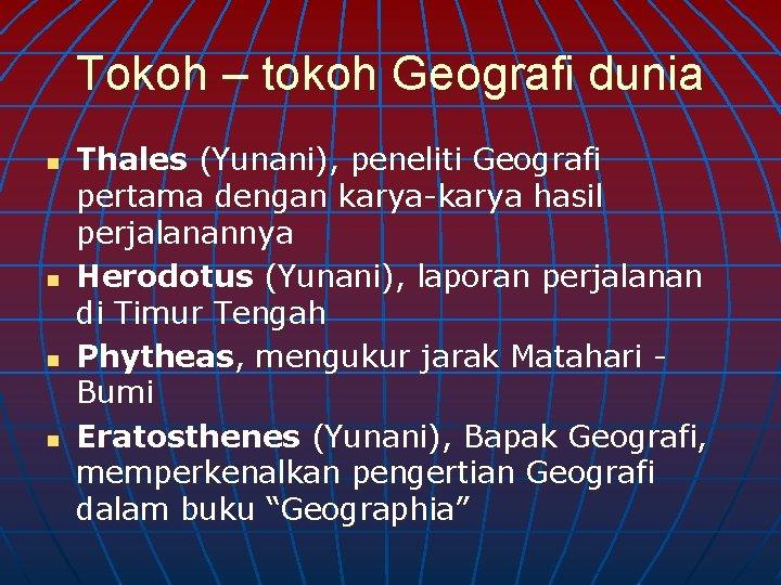 Tokoh – tokoh Geografi dunia n n Thales (Yunani), peneliti Geografi pertama dengan karya-karya