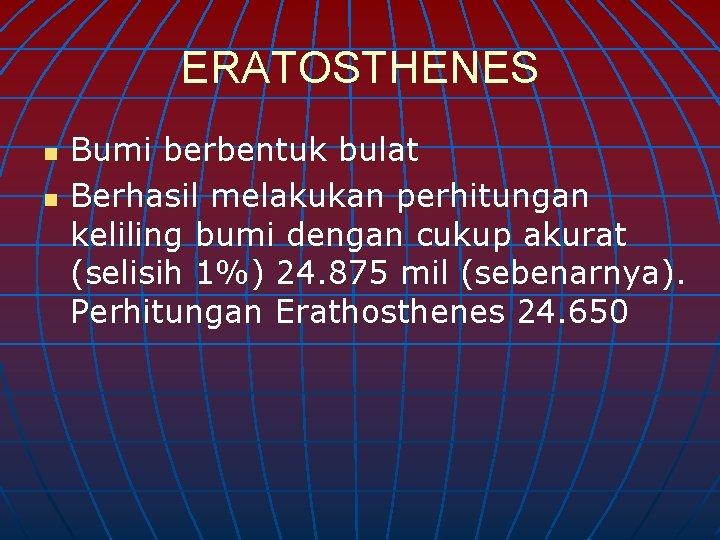 ERATOSTHENES n n Bumi berbentuk bulat Berhasil melakukan perhitungan keliling bumi dengan cukup akurat