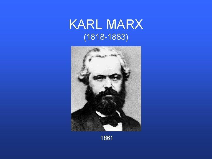 KARL MARX (1818 -1883) 1861