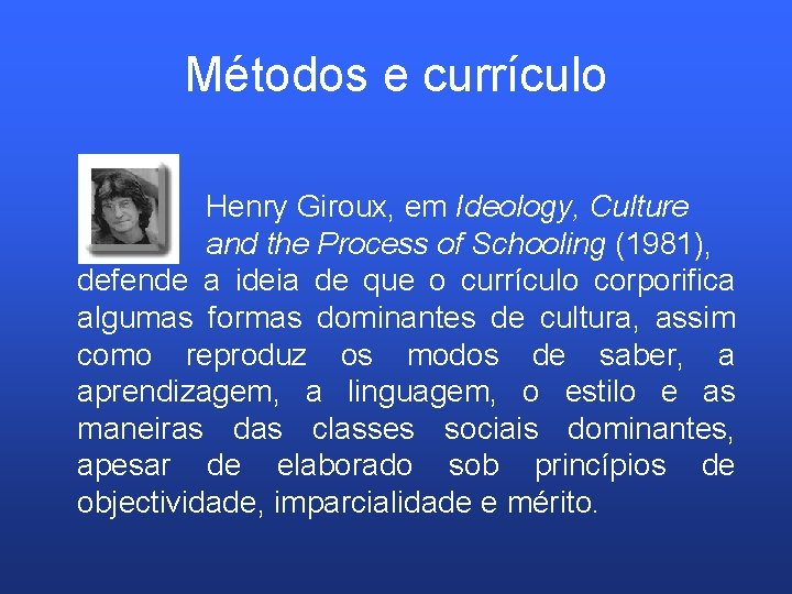 Métodos e currículo Henry Giroux, em Ideology, Culture and the Process of Schooling (1981),