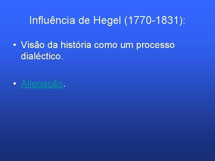 Influência de Hegel (1770 -1831): • Visão da história como um processo dialéctico. •
