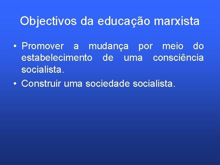 Objectivos da educação marxista • Promover a mudança por meio do estabelecimento de uma