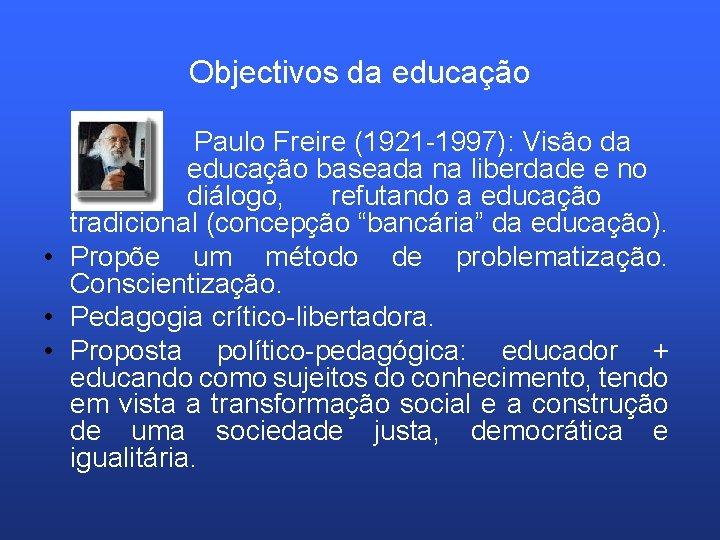 Objectivos da educação Paulo Freire (1921 -1997): Visão da educação baseada na liberdade e