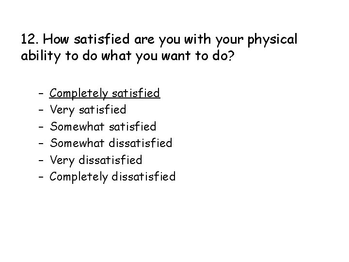 12. How satisfied are you with your physical ability to do what you want