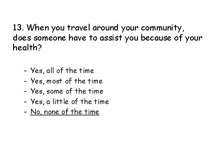 13. When you travel around your community, does someone have to assist you because