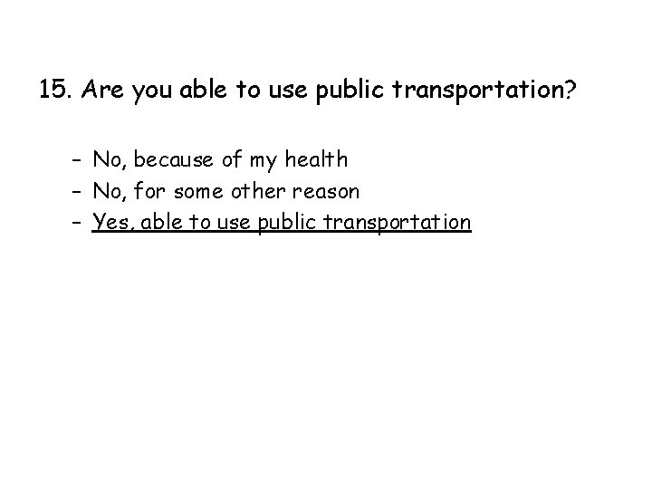 15. Are you able to use public transportation? – No, because of my health