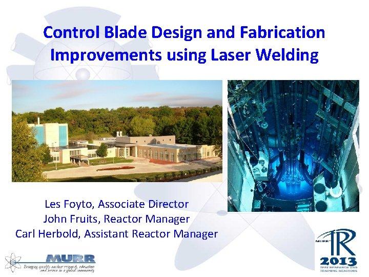 Control Blade Design and Fabrication Improvements using Laser Welding Les Foyto, Associate Director John