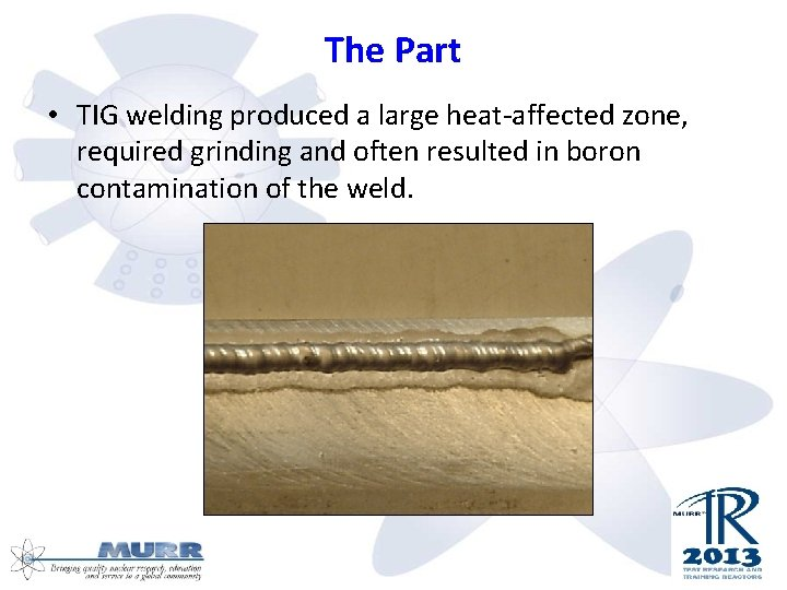 The Part • TIG welding produced a large heat-affected zone, required grinding and often