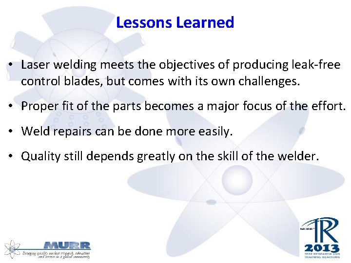 Lessons Learned • Laser welding meets the objectives of producing leak-free control blades, but