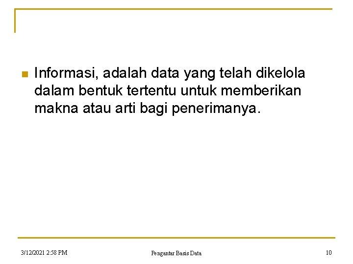 n Informasi, adalah data yang telah dikelola dalam bentuk tertentu untuk memberikan makna atau