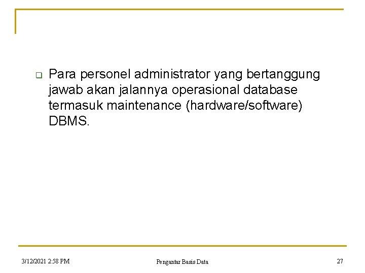 q Para personel administrator yang bertanggung jawab akan jalannya operasional database termasuk maintenance (hardware/software)
