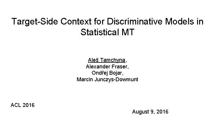 Target-Side Context for Discriminative Models in Statistical MT Aleš Tamchyna, Alexander Fraser, Ondřej Bojar,