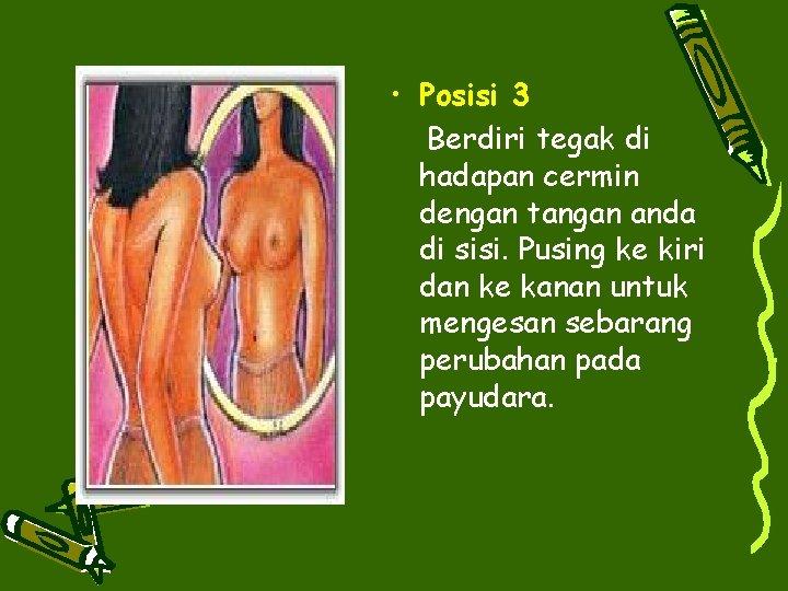 • Posisi 3 Berdiri tegak di hadapan cermin dengan tangan anda di sisi.