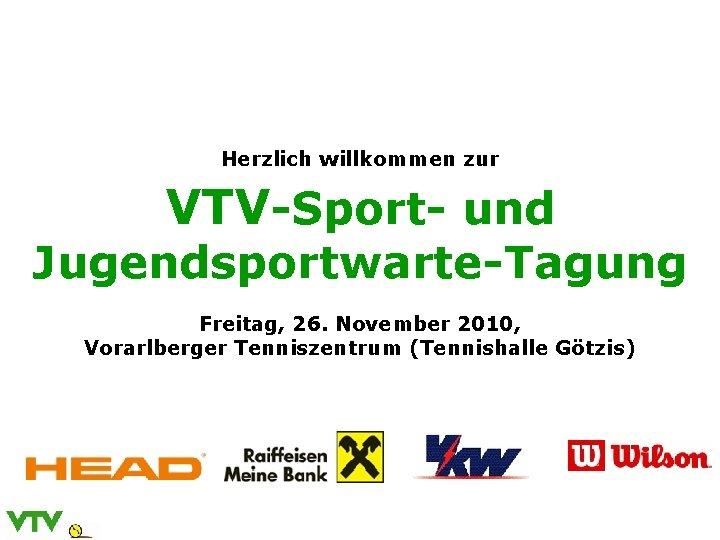 Herzlich willkommen zur VTV-Sport- und Jugendsportwarte-Tagung Freitag, 26. November 2010, Vorarlberger Tenniszentrum (Tennishalle Götzis)