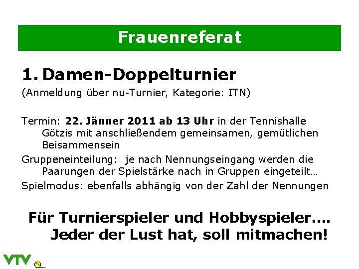 Frauenreferat 1. Damen-Doppelturnier (Anmeldung über nu-Turnier, Kategorie: ITN) Termin: 22. Jänner 2011 ab 13
