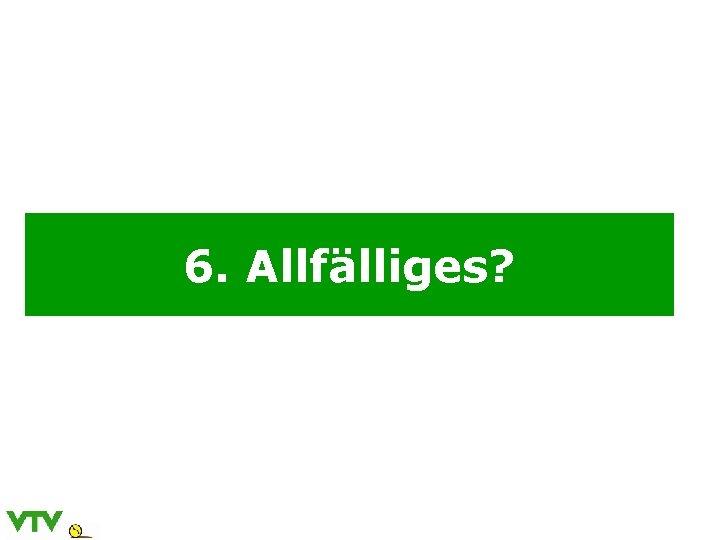 6. Allfälliges?