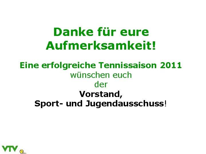 Danke für eure Aufmerksamkeit! Eine erfolgreiche Tennissaison 2011 wünschen euch der Vorstand, Sport- und